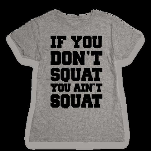 If You Don't Squat You Ain't Squat Womens T-Shirt