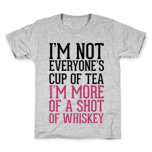 I'm Not Everyone's Cup Of Tea I'm More Of A Shot Of Whiskey Kids T-Shirt