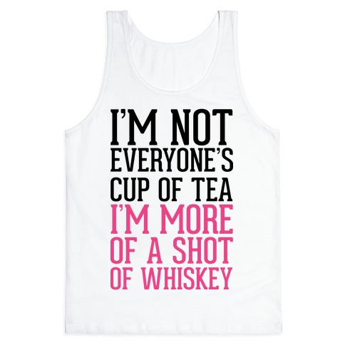 I'm Not Everyone's Cup Of Tea I'm More Of A Shot Of Whiskey Tank Top