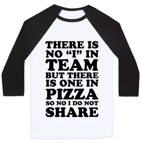 There Is No I In Team But There Is One In Pizza So No I Do Not Share