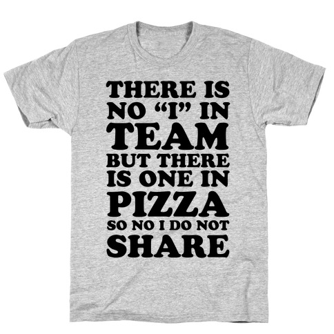 """There Is No """"I"""" In Team But There Is One In Pizza So No I Do Not Share T-Shirt"""