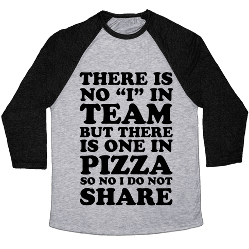 """There Is No """"I"""" In Team But There Is One In Pizza So No I Do Not Share Baseball Tee"""