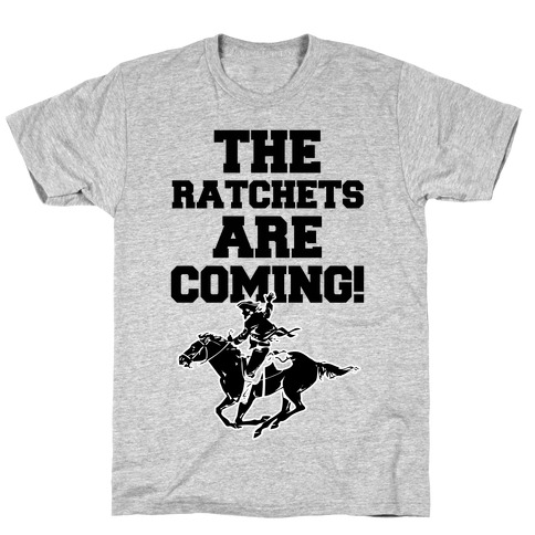 The Ratchets are Coming Mens/Unisex T-Shirt