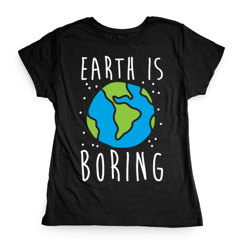 Earth Is Boring Womens T-Shirt