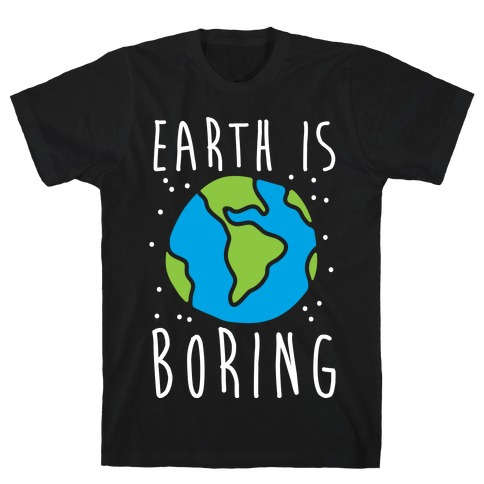 Earth Is Boring Mens T-Shirt