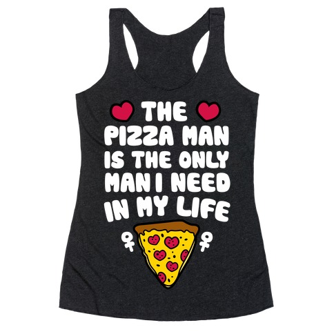 The Pizza Man Is The Only Man I Need In My Life Racerback Tank Top
