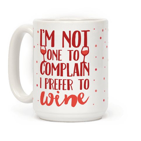 I'm Not One To Complain I Prefer To Wine