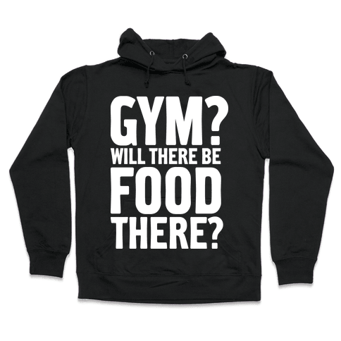 Gym? Will There Be Food There? Hooded Sweatshirt