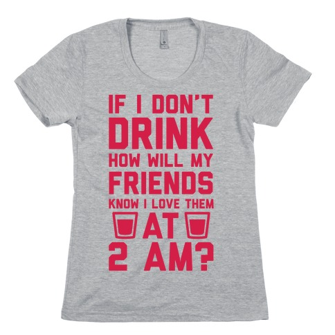 If I Don't Drink How Will My Friends Know I Love Them At 2am Womens T-Shirt