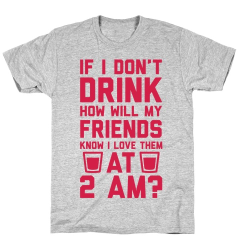 If I Don't Drink How Will My Friends Know I Love Them At 2am T-Shirt