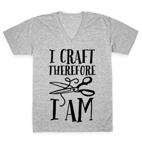 I Craft, Therefore I Am V-Neck Tee Shirt