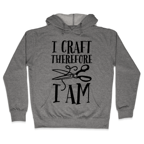 I Craft, Therefore I Am Hooded Sweatshirt