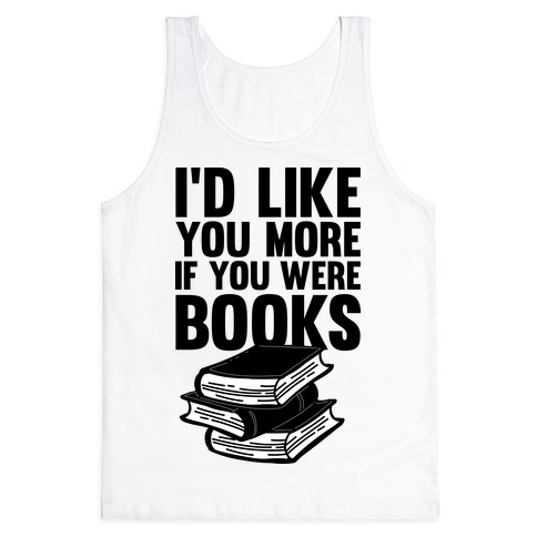I'd Like you More If You Were Books Tank Top