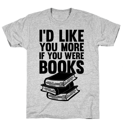 I'd Like you More If You Were Books Mens T-Shirt