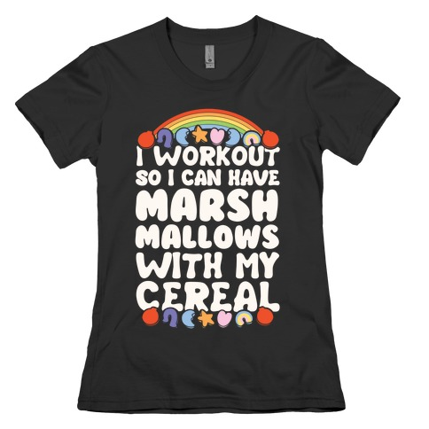 I Workout So I Can Have Marshmallows With My Cereal Womens T-Shirt