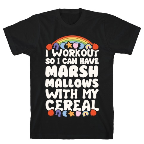 I Workout So I Can Have Marshmallows With My Cereal T-Shirt