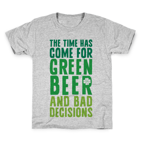 The Time Has Come For Green Beer & Bad Decisions Kids T-Shirt