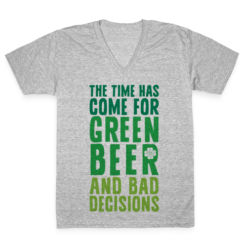 The Time Has Come For Green Beer & Bad Decisions V-Neck Tee Shirt