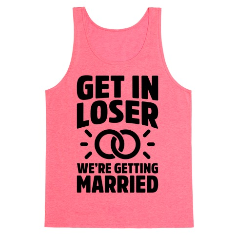 Get In Loser, We're Getting Married Tank Top