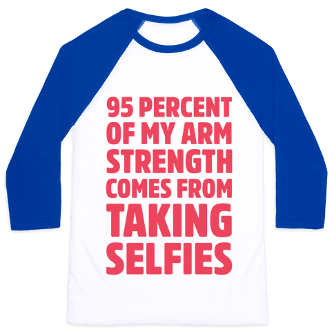 95 Percent Of My Arm Strength Comes From Taking Selfies Baseball Tee