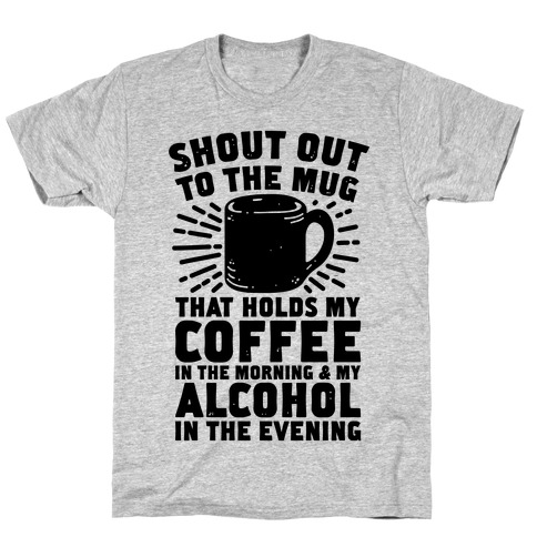 Shout Out To The Mug That Holds My Coffee And My Alcohol T-Shirt