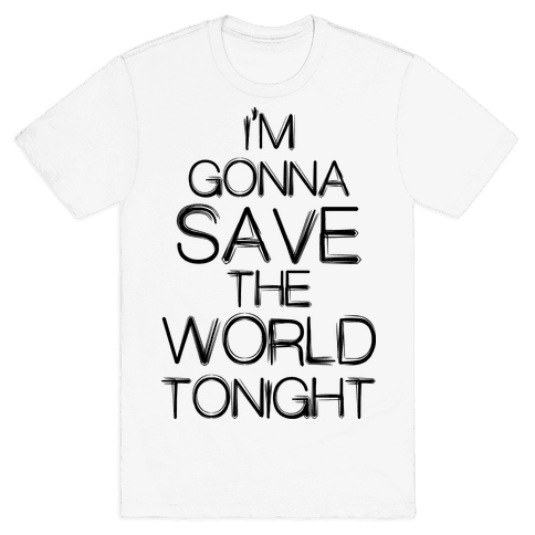 I'm Gonna Save The World Tonight Mens T-Shirt