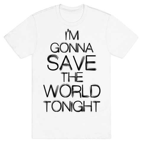 I'm Gonna Save The World Tonight T-Shirt