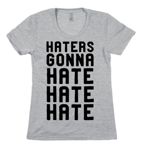 Haters Gonna Hate Hate Hate Womens T-Shirt