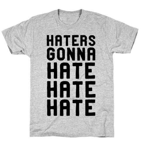 Haters Gonna Hate Hate Hate T-Shirt