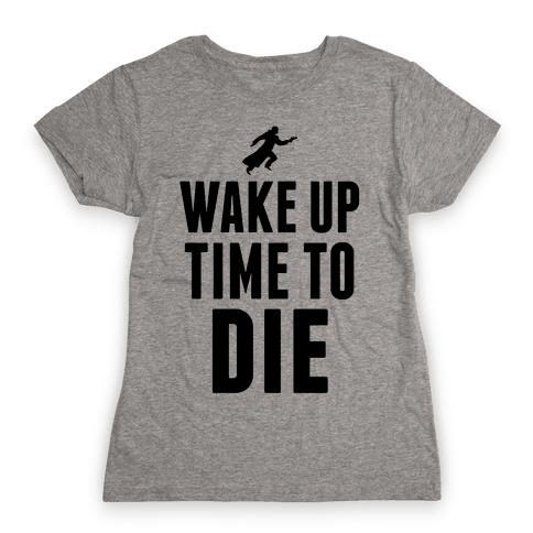 Wake Up Time To Die Womens T-Shirt