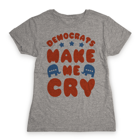 Democrats Make Me Cry Womens T-Shirt
