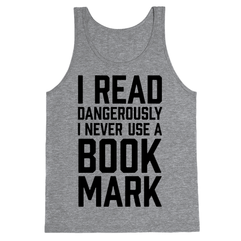 I Read Dangerously I Never Use A Bookmark Tank Top