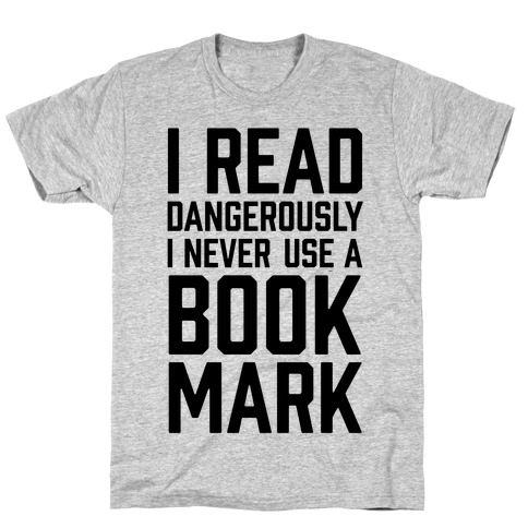 I Read Dangerously I Never Use A Bookmark T-Shirt