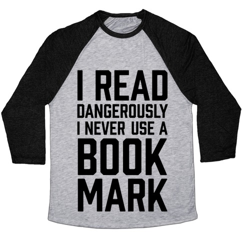 I Read Dangerously I Never Use A Bookmark Baseball Tee