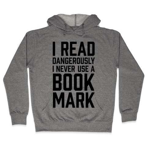 I Read Dangerously I Never Use A Bookmark Hooded Sweatshirt