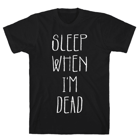 Sleep When I'm Dead Mens T-Shirt
