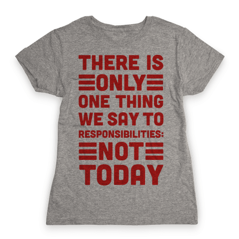 There is Only One Thing We Say To Responsibilities Not Today Womens T-Shirt