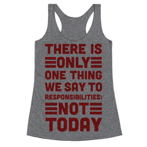 There is Only One Thing We Say To Responsibilities Not Today Racerback Tank Top