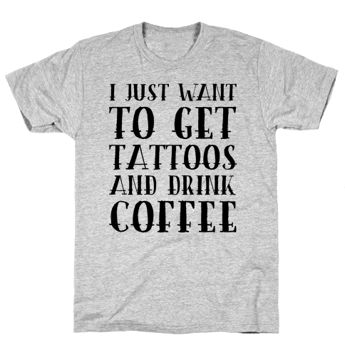 I Just Want To Get Tattoos And Drink Coffee Mens T-Shirt
