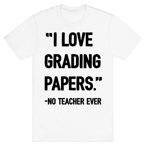 I Love Grading Papers Said No Teacher Ever Mens T-Shirt
