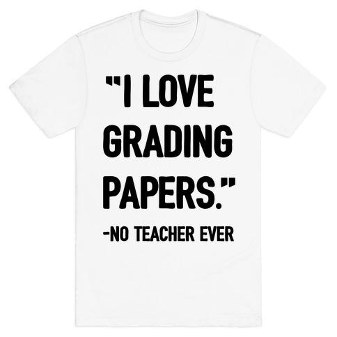 I Love Grading Papers Said No Teacher Ever Mens T-Shirt