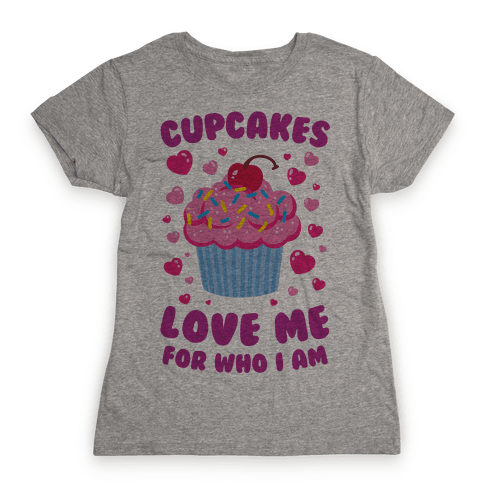 Cupcakes Love Me For Who I Am Womens T-Shirt