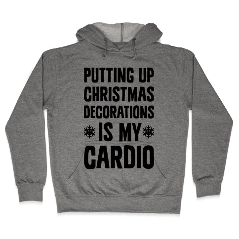 Putting Up Christmas Decorations Is My Cardio Hooded Sweatshirt