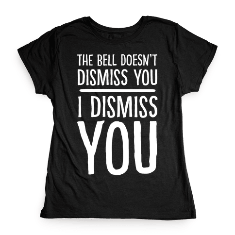 The Bell Doesn't Dismiss You I Dismiss You Womens T-Shirt