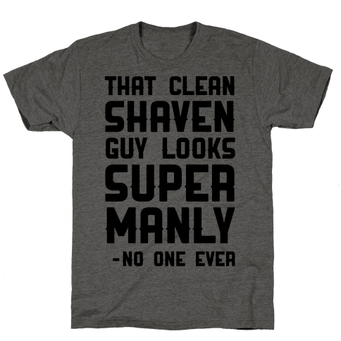 That Clean Shaven Guy Looks Super Manly -No One Ever