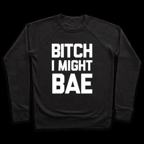 Bitch I Might BAE Pullover