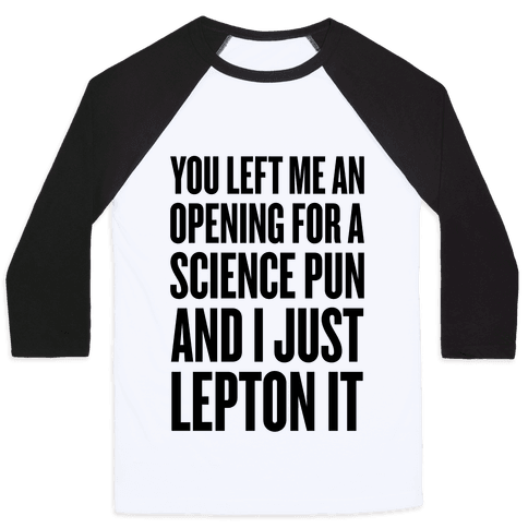 You Left Me An Opening For A Science Pun Baseball Tee