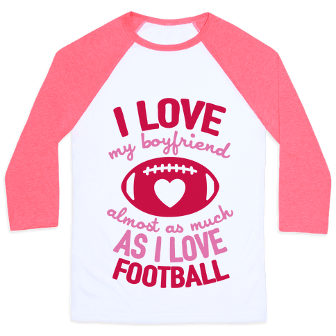 I Love My Boyfriend Almost As Much As I Love Football