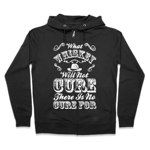 What Whiskey Will Not Cure There Is No Cure For Zip Hoodie
