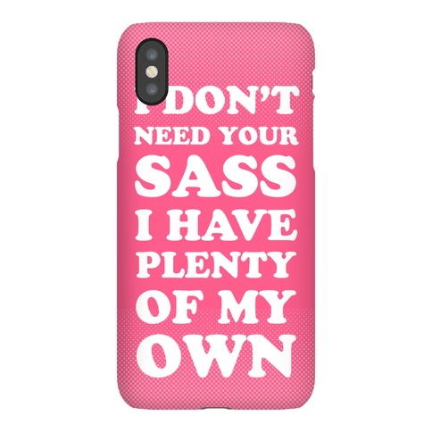 I Don't Need Your Sass Phone Case